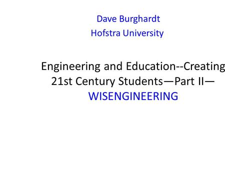 Engineering and Education--Creating 21st Century Students—Part II— WISENGINEERING Dave Burghardt Hofstra University.
