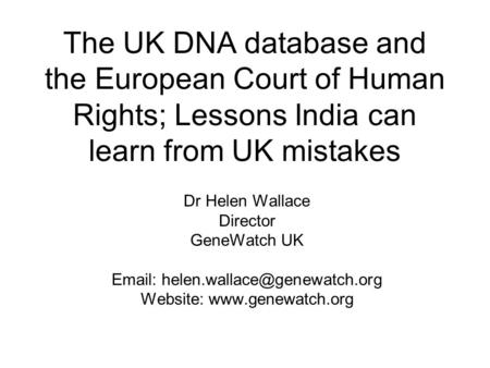 The UK <strong>DNA</strong> database and the European Court of Human Rights; Lessons India can learn from UK mistakes Dr Helen Wallace Director GeneWatch UK