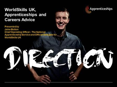 WorldSkills UK, Apprenticeships and Careers Advice Presented by Jaine Bolton Chief Operating Officer - The National Apprenticeship Service and Official.