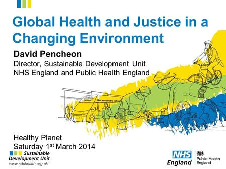 Www.sduhealth.org.uk Global Health and Justice in a Changing Environment David Pencheon Director, Sustainable Development Unit NHS England and Public Health.