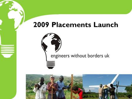 2009 Placements Launch. EWB-UK Placements enable volunteers to make effective contributions to a development organisation and its beneficiaries and offer.