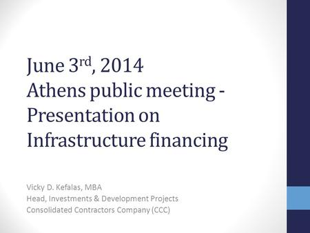 June 3 rd, 2014 Athens public meeting - Presentation on Infrastructure financing Vicky D. Kefalas, MBA Head, Investments & Development Projects Consolidated.