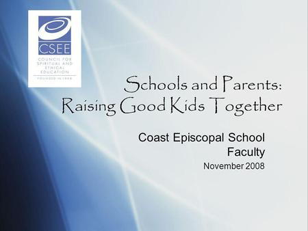 Schools and Parents: Raising Good Kids Together Coast Episcopal School Faculty November 2008 Coast Episcopal School Faculty November 2008.
