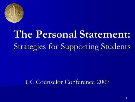 1 The Personal Statement: Strategies for Supporting Students UC Counselor Conference 2007.