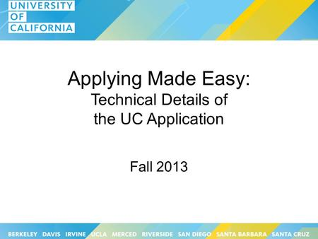 Applying Made Easy: Technical Details of the UC Application Fall 2013.