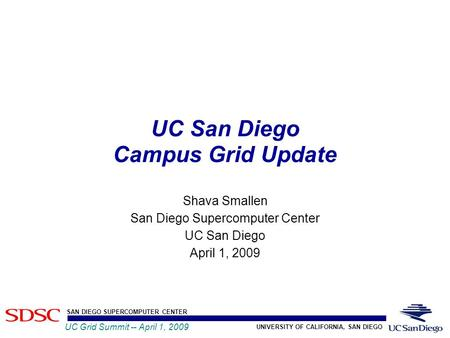 UNIVERSITY OF CALIFORNIA, SAN DIEGO SAN DIEGO SUPERCOMPUTER CENTER UC Grid Summit -- April 1, 2009 UC San Diego Campus Grid Update Shava Smallen San Diego.
