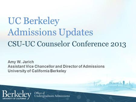 UC Berkeley Admissions Updates CSU-UC Counselor Conference 2013 Amy W. Jarich Assistant Vice Chancellor and Director of Admissions University of California.
