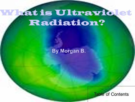 What is Ultraviolet Radiation? By Morgan B. Table of Contents.