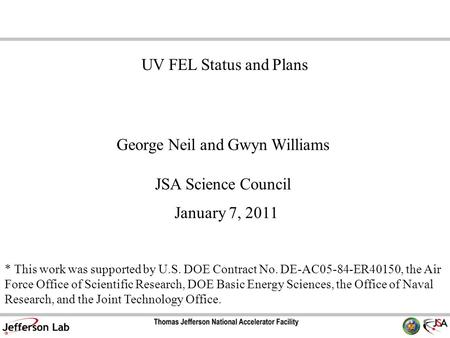 George Neil and Gwyn Williams JSA Science Council January 7, 2011 UV FEL Status and Plans * This work was supported by U.S. DOE Contract No. DE-AC05-84-ER40150,