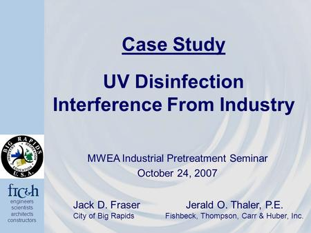 Engineers scientists architects constructors Case Study UV Disinfection Interference From Industry MWEA Industrial Pretreatment Seminar October 24, 2007.
