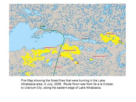 Fire Map showing the forest fires that were burning in the Lake Athabasca area, in July, 2006. Route flown was from Ile a la Crosse, to Uranium City, along.