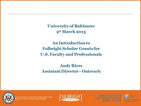 University of Baltimore 27 March 2013 An Introduction to Fulbright Scholar Grants for U.S. Faculty and Professionals Andy Riess Assistant Director - Outreach.