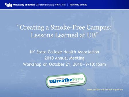"""Creating a Smoke-Free Campus: Lessons Learned at UB"" NY State College Health Association 2010 Annual Meeting Workshop on October 21, 2010—9-10:15am."