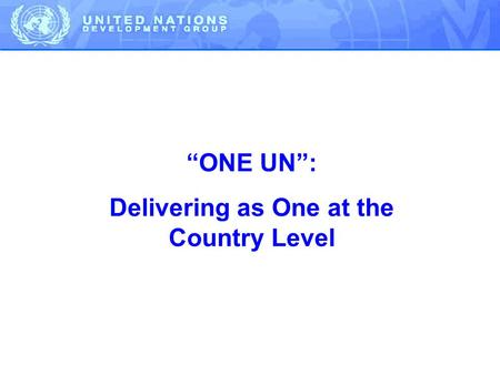 """ONE UN"": Delivering as One at the Country Level."
