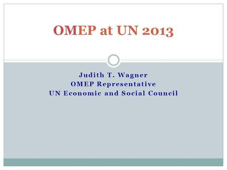 Judith T. Wagner OMEP Representative UN Economic and Social Council OMEP at UN 2013.