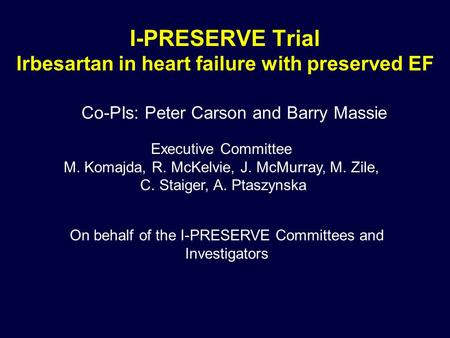 I-PRESERVE Trial Irbesartan in heart failure with preserved EF Co-PIs: Peter Carson and Barry Massie Executive Committee M. Komajda, R. McKelvie, J. McMurray,