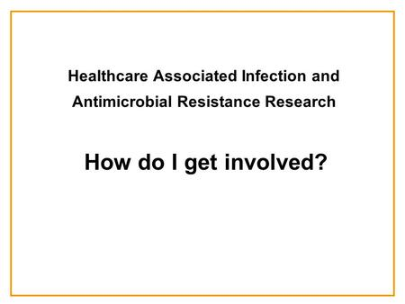 Healthcare Associated Infection and Antimicrobial Resistance Research How do I get involved?