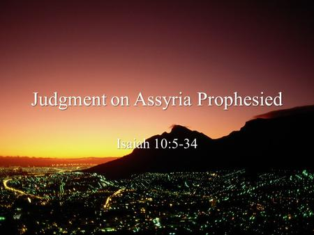 Judgment on Assyria Prophesied Isaiah 10:5-34. Review Principle Our certainty is in the LORD and His Essence—and by extension His promises—not our conjectures.