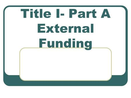 Title I- Part A External Funding. What is Title I??? Provides opportunities for all children to acquire the knowledge and skills specified in challenging.