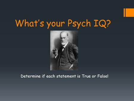 What's your Psych IQ? Determine if each statement is True or False!