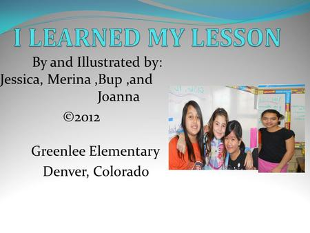 By and Illustrated by: Jessica, Merina,Bup,and Joanna ©2012 Greenlee Elementary Denver, Colorado.