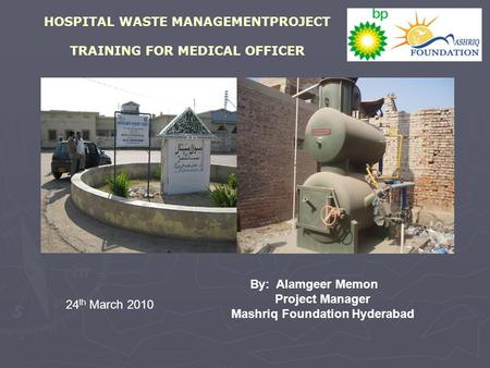 HOSPITAL WASTE MANAGEMENTPROJECT TRAINING FOR MEDICAL OFFICER By: Alamgeer Memon Project Manager Mashriq Foundation Hyderabad 24 th March 2010.