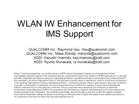 WLAN IW Enhancement for IMS Support QUALCOMM Inc.: Raymond Hsu, QUALCOMM Inc.: Masa Shirota, KDDI: Kazushi Imamoto,