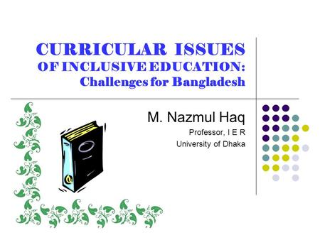 CURRICULAR ISSUES OF INCLUSIVE EDUCATION: Challenges for Bangladesh M. Nazmul Haq Professor, I E R University of Dhaka.
