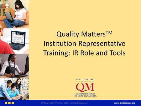Quality Matters TM Institution Representative Training: IR Role and Tools ©MarylandOnline, Inc. 2012. All rights reserved.