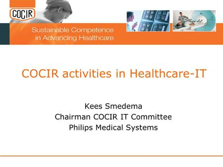 COCIR activities in Healthcare-IT Kees Smedema Chairman COCIR IT Committee Philips Medical Systems.