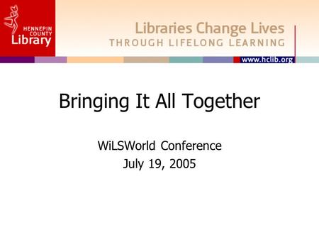 Bringing It All Together WiLSWorld Conference July 19, 2005.