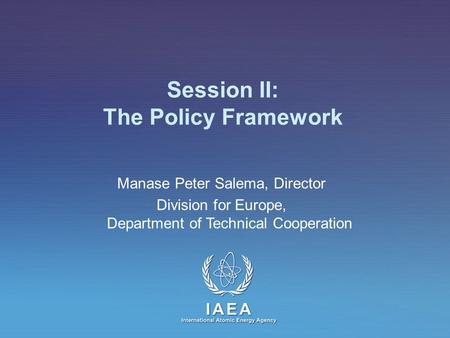 IAEA International Atomic Energy Agency Session II: The Policy Framework Manase Peter Salema, Director Division for Europe, Department of Technical Cooperation.