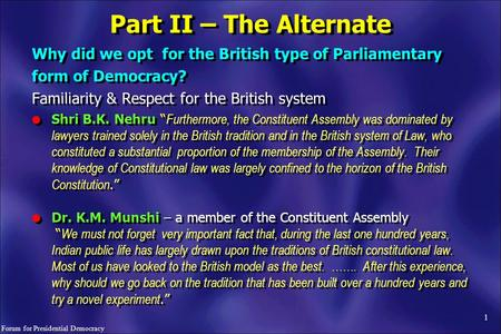 "1 Why did we opt for the British type <strong>of</strong> Parliamentary form <strong>of</strong> Democracy? Familiarity & Respect for the British system l Shri B.K. Nehru "" Furthermore,"