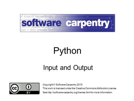 Input and Output Copyright © Software Carpentry 2010 This work is licensed under the Creative Commons Attribution License See