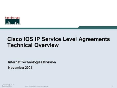 1 © 2004 Cisco Systems, Inc. All rights reserved. Cisco IOS IP SLA, Technical, 9/04 Cisco IOS IP Service Level Agreements Technical Overview Internet Technologies.