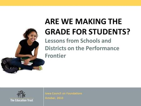 © 2010 THE EDUCATION TRUST ARE WE MAKING THE GRADE FOR STUDENTS? Lessons from Schools and Districts on the Performance Frontier Iowa Council on Foundations.