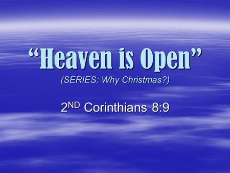 """Heaven is Open"" (SERIES: Why Christmas?) ""Heaven is Open"" (SERIES: Why Christmas?) 2 ND Corinthians 8:9."