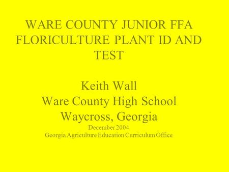 WARE COUNTY JUNIOR FFA FLORICULTURE PLANT ID AND TEST Keith Wall Ware County High School Waycross, Georgia December 2004 Georgia Agriculture Education.