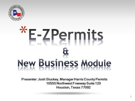 1 Presenter: Josh Stuckey, Manager Harris County Permits 10555 Northwest Freeway Suite 120 Houston, Texas 77092.