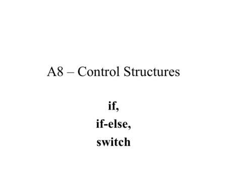 A8 – Control Structures if, if-else, switch Control of flow in Java Any sort of complex program must have some ability to control flow.