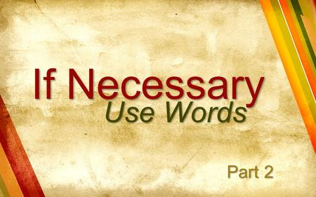 If Necessary Use Words Part 2. What does Jesus Christ want me to do?