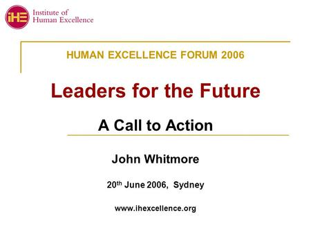 HUMAN EXCELLENCE FORUM 2006 Leaders for the Future A Call to Action John Whitmore 20 th June 2006, Sydney www.ihexcellence.org.