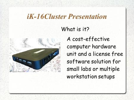 IK-16Cluster Presentation What is it? A cost-effective computer hardware unit and a license free software solution for small labs or multiple workstation.