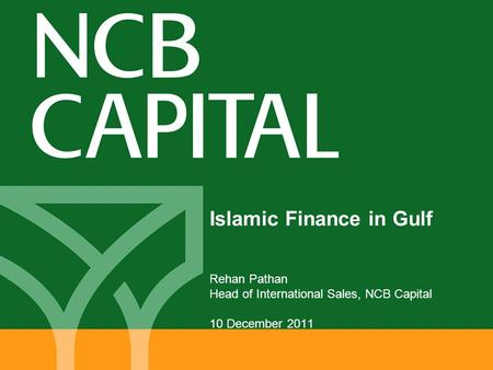 Islamic Finance in Gulf Rehan Pathan Head of International Sales, NCB Capital 10 December 2011.