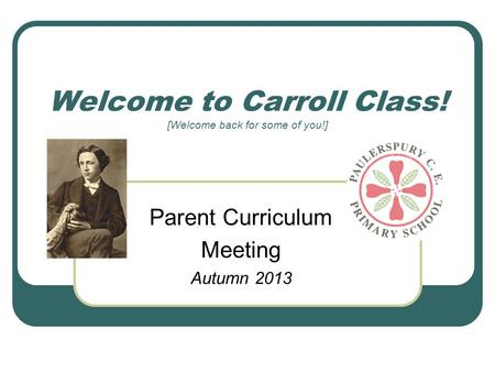 Welcome to Carroll Class! [Welcome back for some of you!] Parent Curriculum Meeting Autumn 2013.