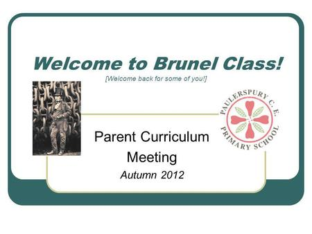 Welcome to Brunel Class! [Welcome back for some of you!] Parent Curriculum Meeting Autumn 2012.