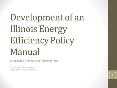 Development of an Illinois Energy Efficiency Policy Manual A Proposed Process and Approval Plan Presented by: Karen Lusson Illinois Attorney General's.