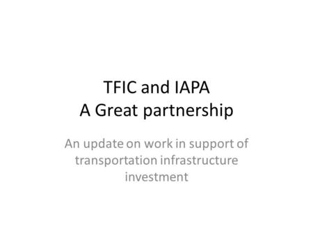 TFIC and IAPA A Great partnership An update on work in support of transportation infrastructure investment.