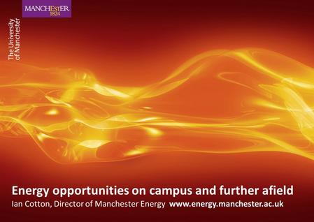 Energy opportunities on campus and further afield Ian Cotton, Director of Manchester Energy www.energy.manchester.ac.uk.