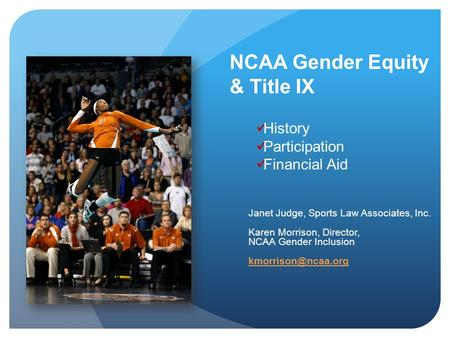 NCAA Gender Equity & Title IX Janet Judge, Sports Law Associates, Inc. Karen Morrison, Director, NCAA Gender Inclusion History Participation.